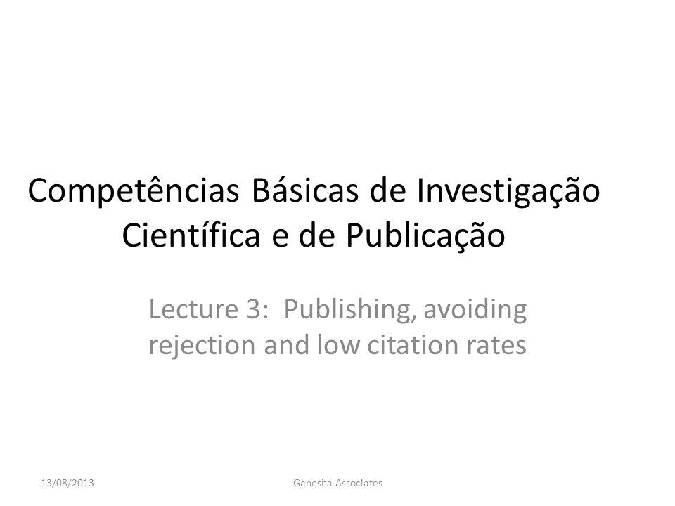 Competências Básicas de Investigação Científica e de Publicação Lecture 3: Publishing, avoiding rejection and low citation rates 13/08/2013Ganesha Associates