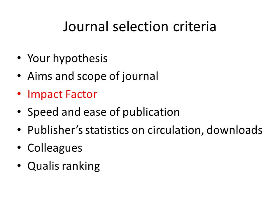 Journal selection criteria Your hypothesis Aims and scope of journal Impact Factor Speed and ease of publication Publisher's statistics on circulation, downloads Colleagues Qualis ranking