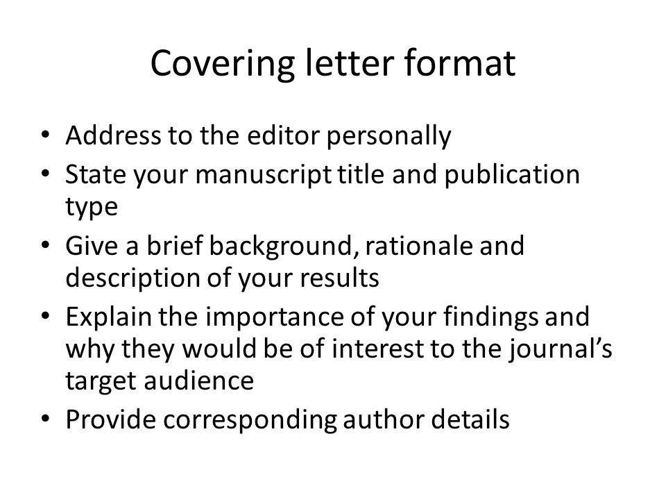 Covering letter format Address to the editor personally State your manuscript title and publication type Give a brief background, rationale and description of your results Explain the importance of your findings and why they would be of interest to the journal's target audience Provide corresponding author details