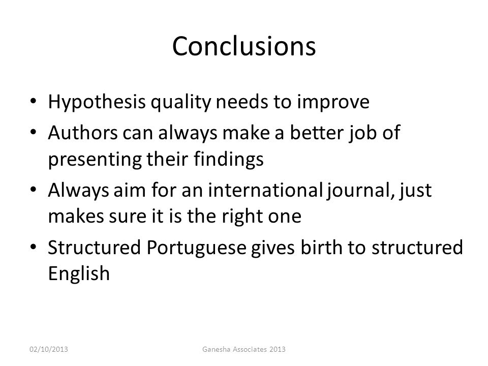 Conclusions Hypothesis quality needs to improve Authors can always make a better job of presenting their findings Always aim for an international journal, just makes sure it is the right one Structured Portuguese gives birth to structured English 02/10/2013Ganesha Associates 2013