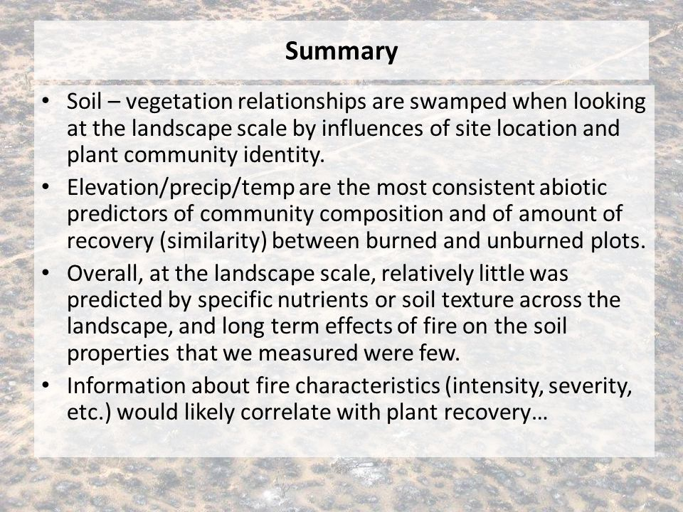 Summary Soil – vegetation relationships are swamped when looking at the landscape scale by influences of site location and plant community identity. E