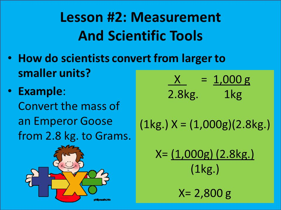 Lesson #2: Measurement And Scientific Tools How do scientists convert from larger to smaller units? Example: Convert the mass of an Emperor Goose from