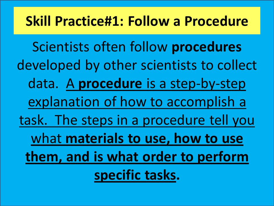 Skill Practice#1: Follow a Procedure Scientists often follow procedures developed by other scientists to collect data. A procedure is a step-by-step e