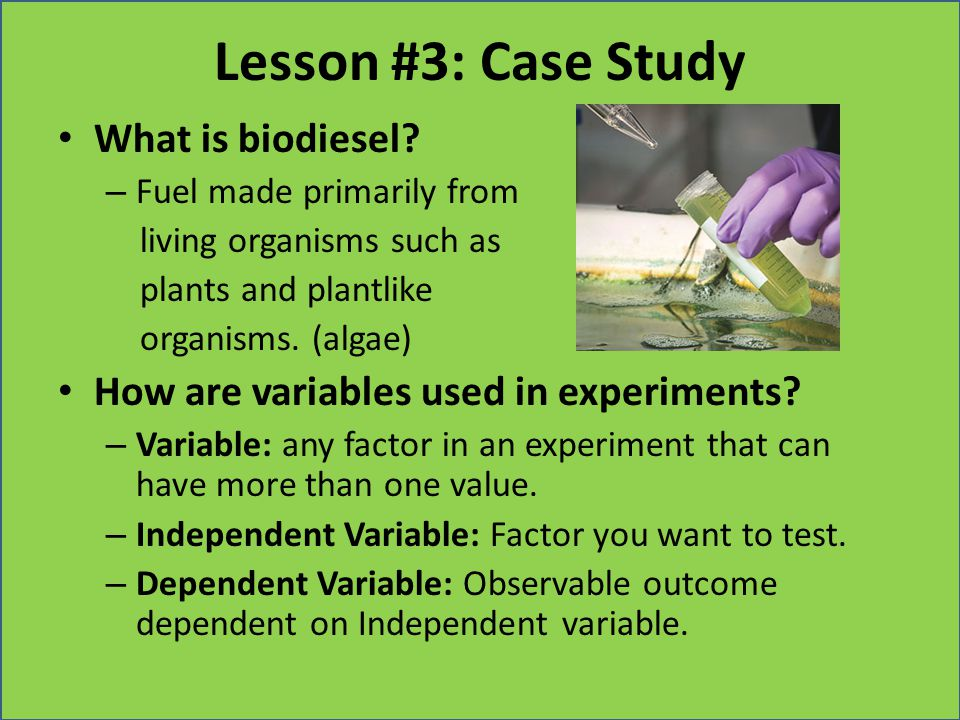 Lesson #3: Case Study What is biodiesel? – Fuel made primarily from living organisms such as plants and plantlike organisms. (algae) How are variables