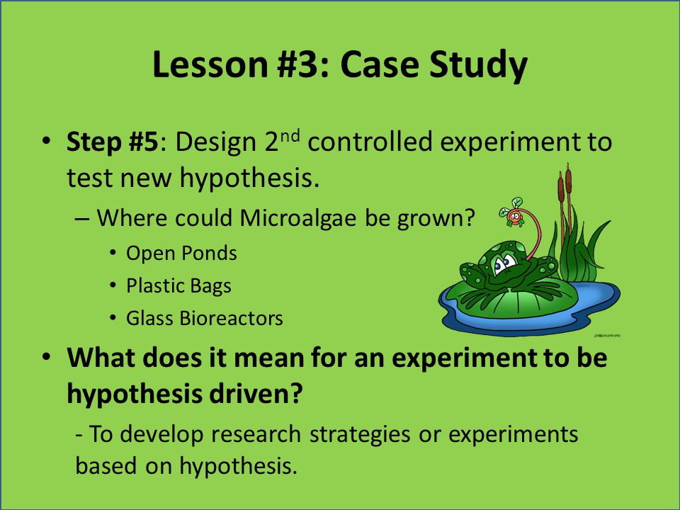 Lesson #3: Case Study Step #5: Design 2 nd controlled experiment to test new hypothesis. – Where could Microalgae be grown? Open Ponds Plastic Bags Gl