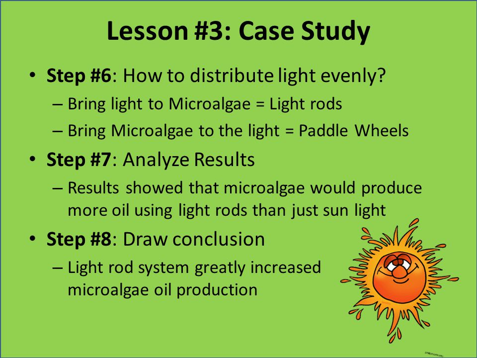Lesson #3: Case Study Step #6: How to distribute light evenly? – Bring light to Microalgae = Light rods – Bring Microalgae to the light = Paddle Wheel