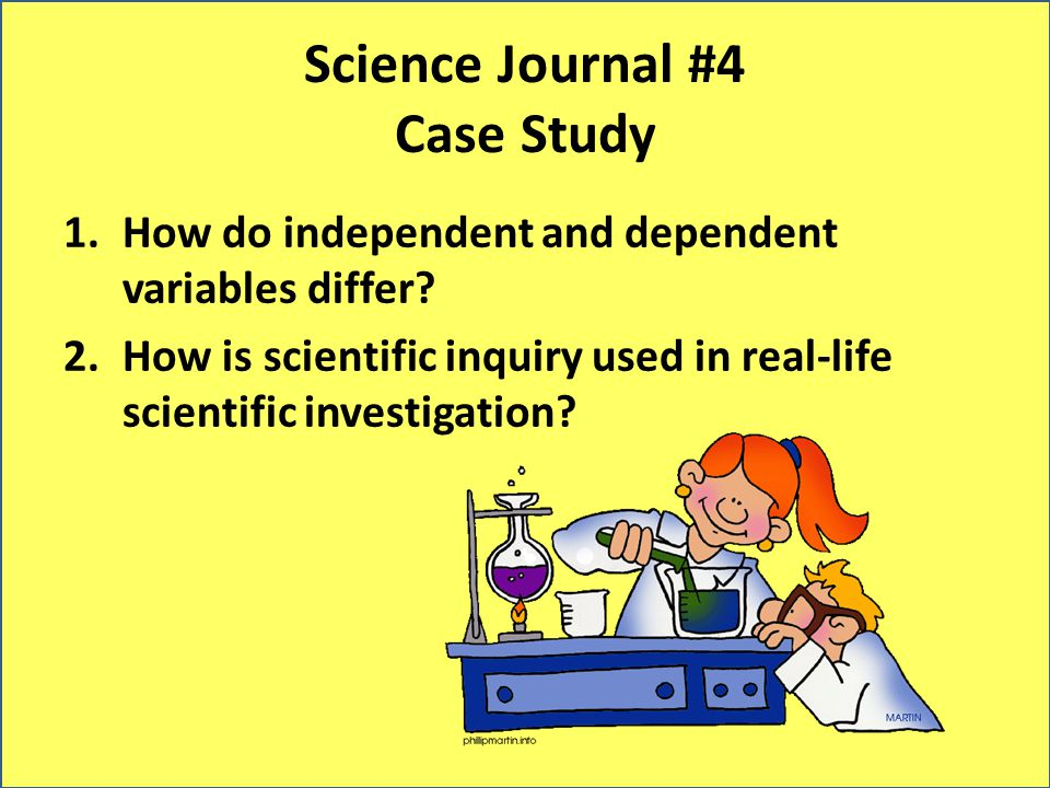 Science Journal #4 Case Study 1.How do independent and dependent variables differ? 2.How is scientific inquiry used in real-life scientific investigat