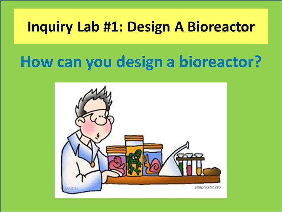 Inquiry Lab #1: Design A Bioreactor How can you design a bioreactor?