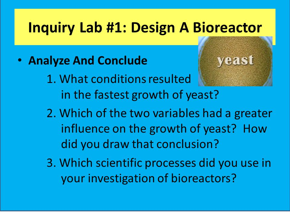Inquiry Lab #1: Design A Bioreactor Analyze And Conclude 1. What conditions resulted in the fastest growth of yeast? 2. Which of the two variables had