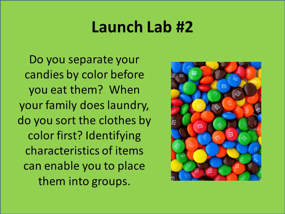 Launch Lab #2 Do you separate your candies by color before you eat them? When your family does laundry, do you sort the clothes by color first? Identi