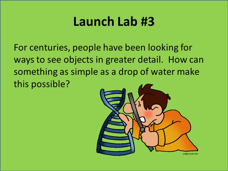 Launch Lab #3 For centuries, people have been looking for ways to see objects in greater detail. How can something as simple as a drop of water make t