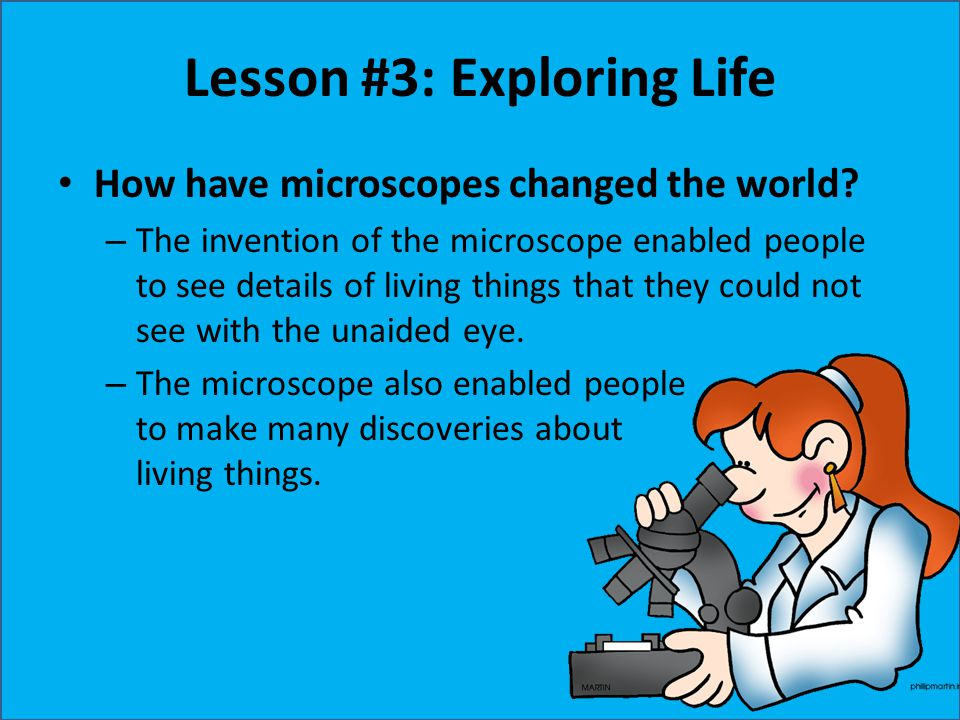 Lesson #3: Exploring Life How have microscopes changed the world? – The invention of the microscope enabled people to see details of living things tha