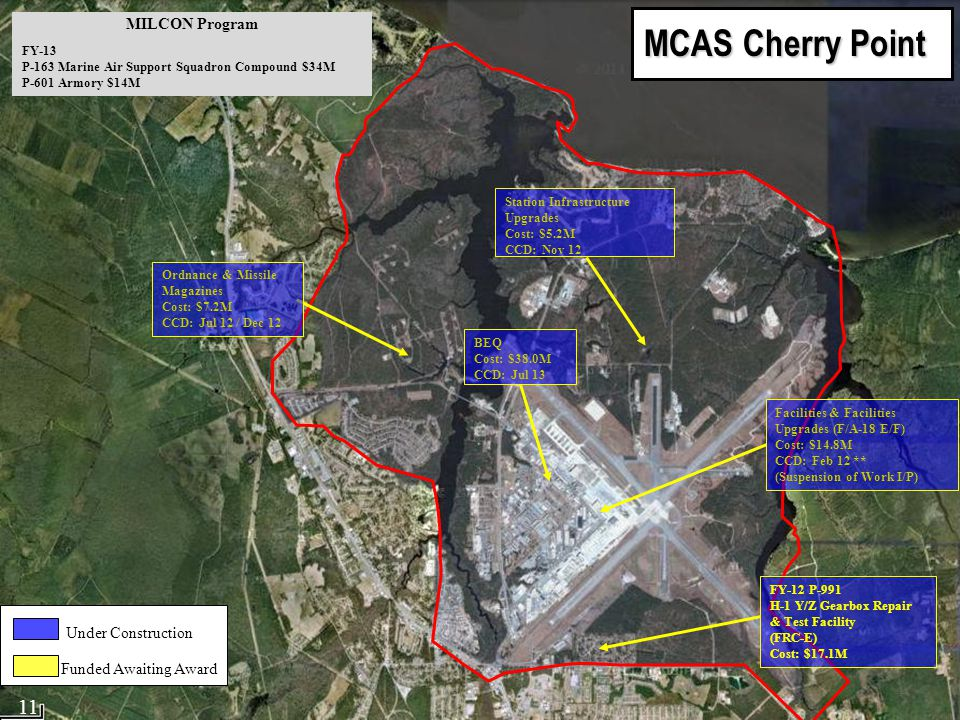 MCAS Cherry Point MCAS Cherry Point Facilities & Facilities Upgrades (F/A-18 E/F) Cost: $14.8M CCD: Feb 12 ** (Suspension of Work I/P) Ordnance & Missile Magazines Cost: $7.2M CCD: Jul 12 / Dec 12 BEQ Cost: $38.0M CCD: Jul 13 Station Infrastructure Upgrades Cost: $5.2M CCD: Nov 12 FY-12 P-991 H-1 Y/Z Gearbox Repair & Test Facility (FRC-E) Cost: $17.1M MILCON Program FY-13 P-163 Marine Air Support Squadron Compound $34M P-601 Armory $14M Under Construction Funded Awaiting Award 11