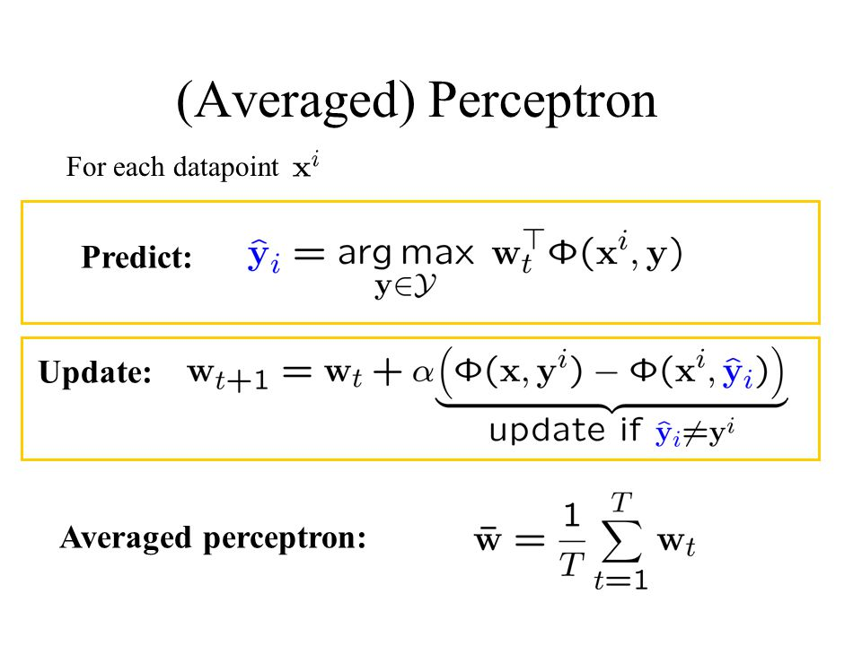 (Averaged) Perceptron For each datapoint Averaged perceptron: Predict: Update: