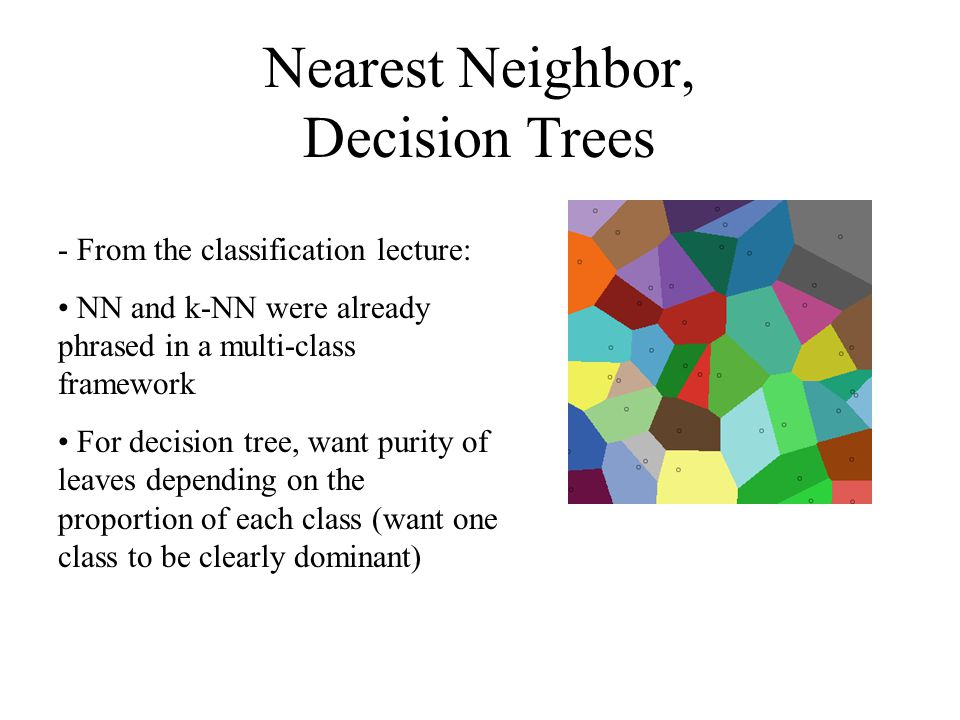 Nearest Neighbor, Decision Trees - From the classification lecture: NN and k-NN were already phrased in a multi-class framework For decision tree, want purity of leaves depending on the proportion of each class (want one class to be clearly dominant)
