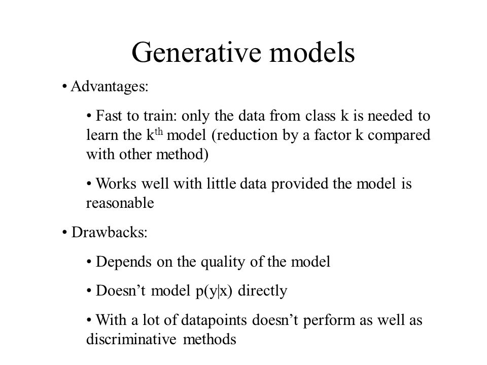 Generative models Advantages: Fast to train: only the data from class k is needed to learn the k th model (reduction by a factor k compared with other method) Works well with little data provided the model is reasonable Drawbacks: Depends on the quality of the model Doesn't model p(y|x) directly With a lot of datapoints doesn't perform as well as discriminative methods