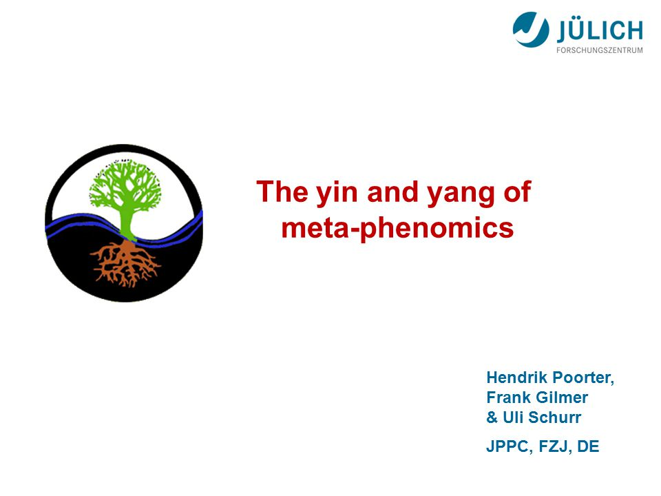 Hendrik Poorter, Frank Gilmer & Uli Schurr JPPC, FZJ, DE The yin and yang of meta-phenomics