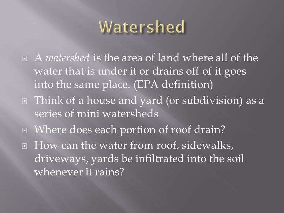  A watershed is the area of land where all of the water that is under it or drains off of it goes into the same place.