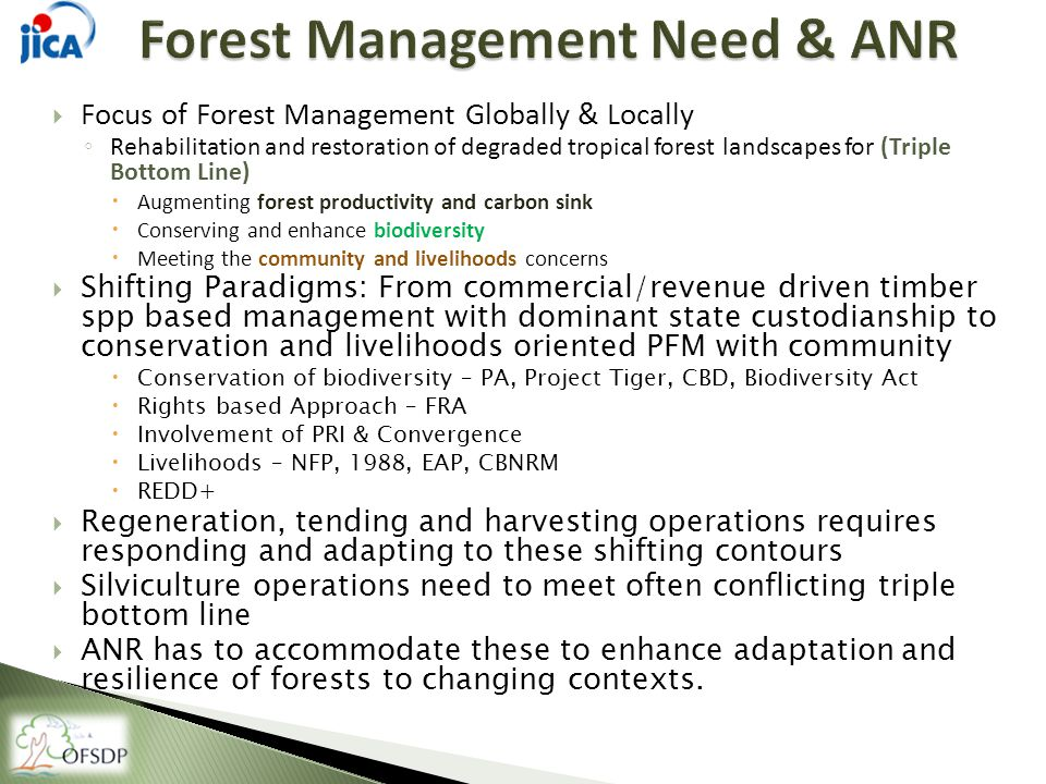  Focus of Forest Management Globally & Locally ◦ Rehabilitation and restoration of degraded tropical forest landscapes for (Triple Bottom Line)  Augmenting forest productivity and carbon sink  Conserving and enhance biodiversity  Meeting the community and livelihoods concerns  Shifting Paradigms: From commercial/revenue driven timber spp based management with dominant state custodianship to conservation and livelihoods oriented PFM with community  Conservation of biodiversity – PA, Project Tiger, CBD, Biodiversity Act  Rights based Approach – FRA  Involvement of PRI & Convergence  Livelihoods – NFP, 1988, EAP, CBNRM  REDD+  Regeneration, tending and harvesting operations requires responding and adapting to these shifting contours  Silviculture operations need to meet often conflicting triple bottom line  ANR has to accommodate these to enhance adaptation and resilience of forests to changing contexts.