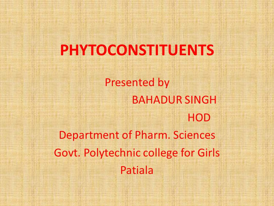 PHYTOCONSTITUENTS Presented by BAHADUR SINGH HOD Department of Pharm. Sciences Govt. Polytechnic college for Girls Patiala