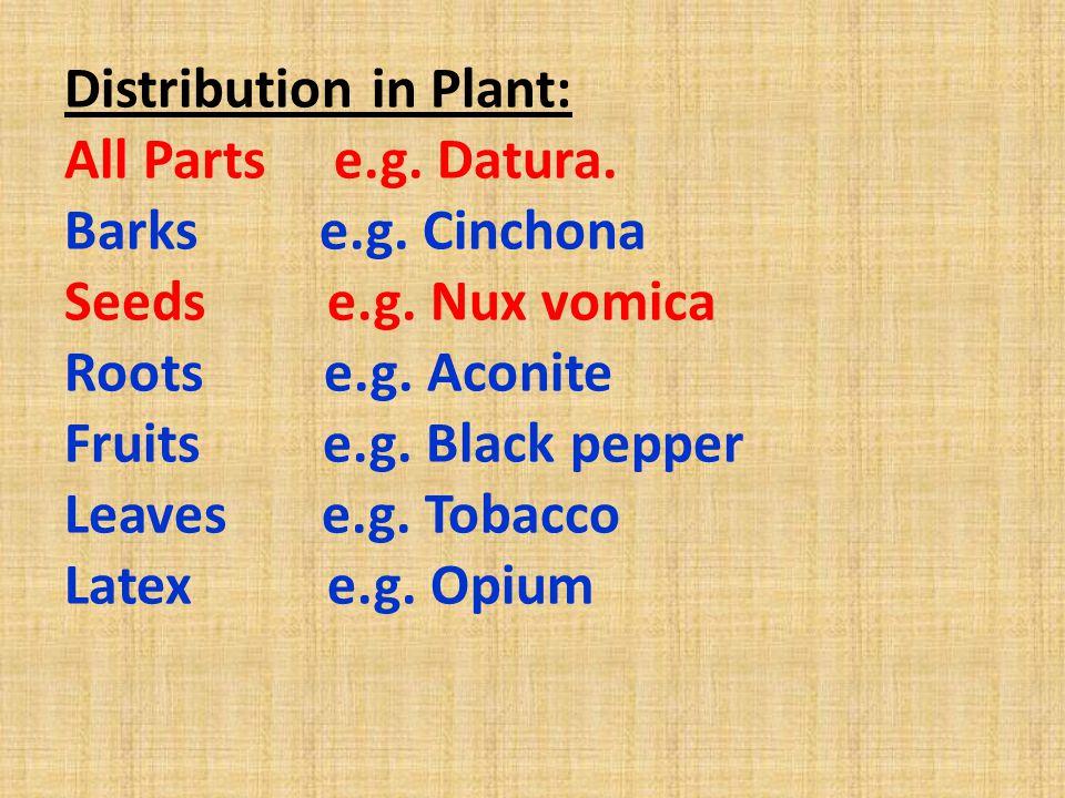 Distribution in Plant: All Parts e.g. Datura. Barks e.g. Cinchona Seeds e.g. Nux vomica Roots e.g. Aconite Fruits e.g. Black pepper Leaves e.g. Tobacc