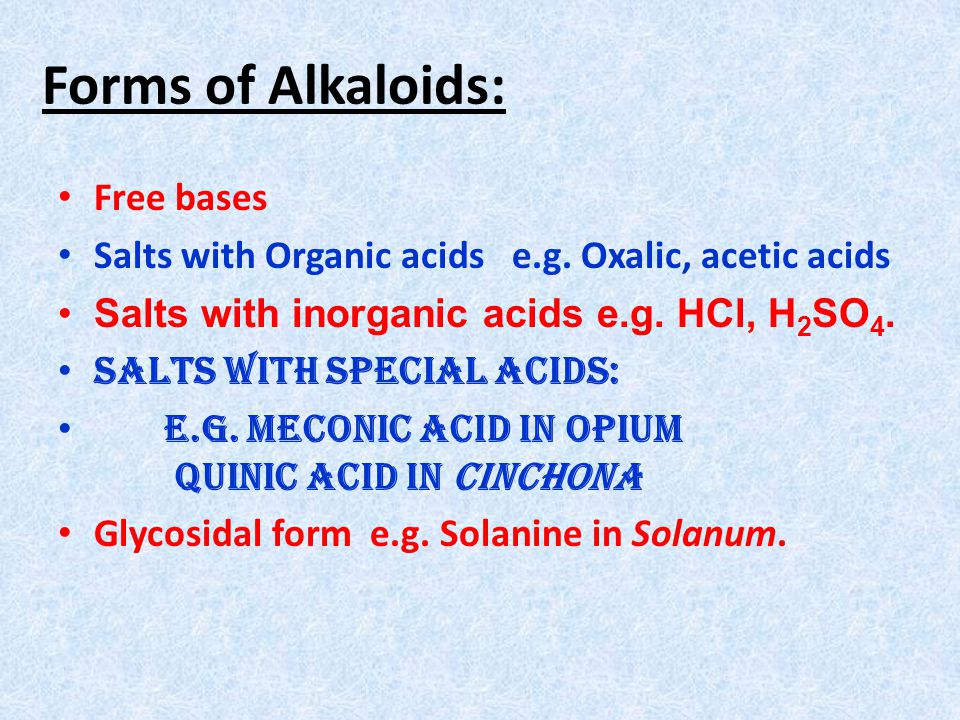 Forms of Alkaloids: Free bases Salts with Organic acids e.g. Oxalic, acetic acids Salts with inorganic acids e.g. HCl, H 2 SO 4. Salts with special ac