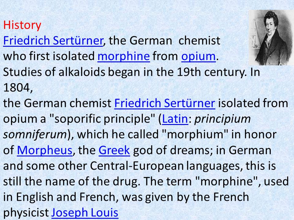 History Friedrich Sertürner, the German chemist who first isolated morphine from opium. Studies of alkaloids began in the 19th century. In 1804, the G