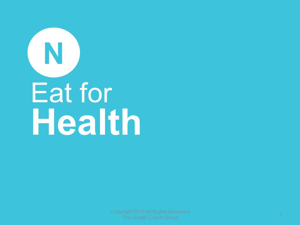 Eat for Health N Copyright 2013 All Rights Reserved The Health Coach Group 1