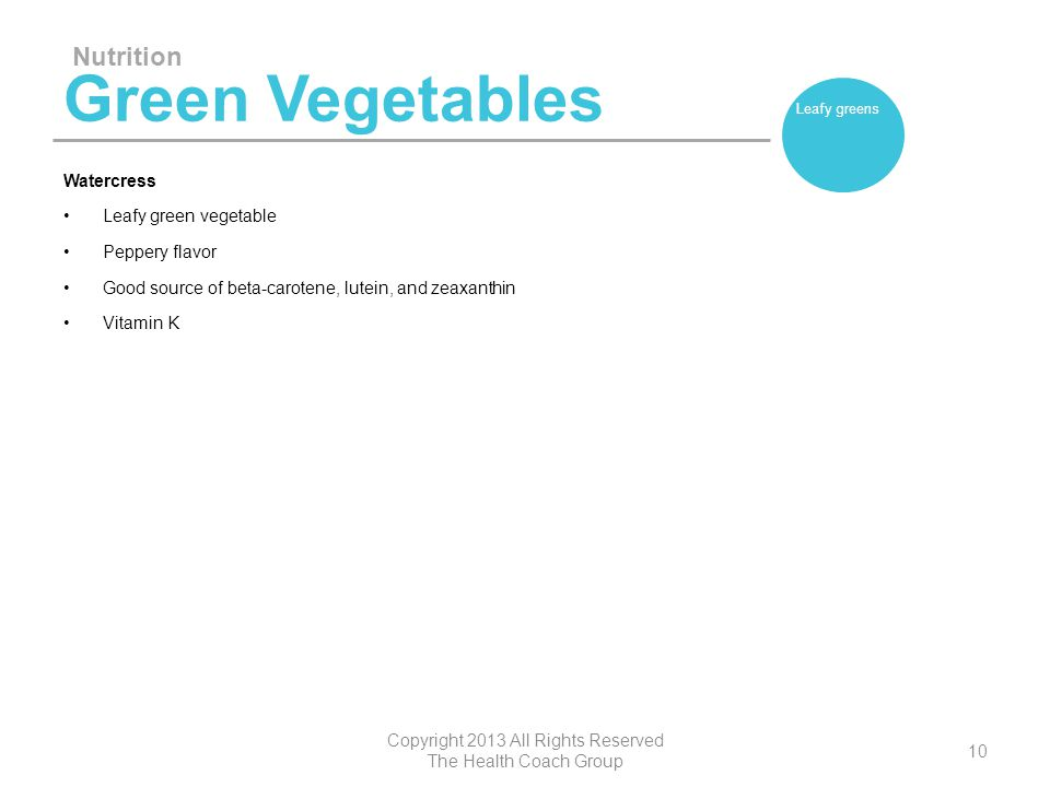 Green Vegetables Watercress Leafy green vegetable Peppery flavor Good source of beta-carotene, lutein, and zeaxanthin Vitamin K Nutrition Copyright 20