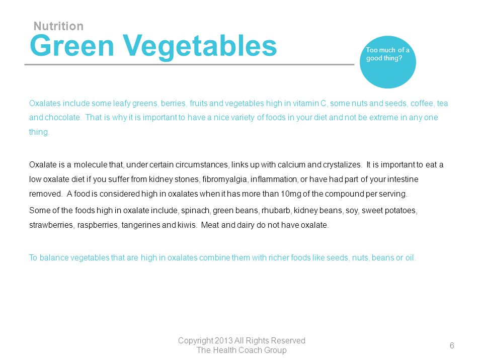Green Vegetables Oxalates include some leafy greens, berries, fruits and vegetables high in vitamin C, some nuts and seeds, coffee, tea and chocolate.