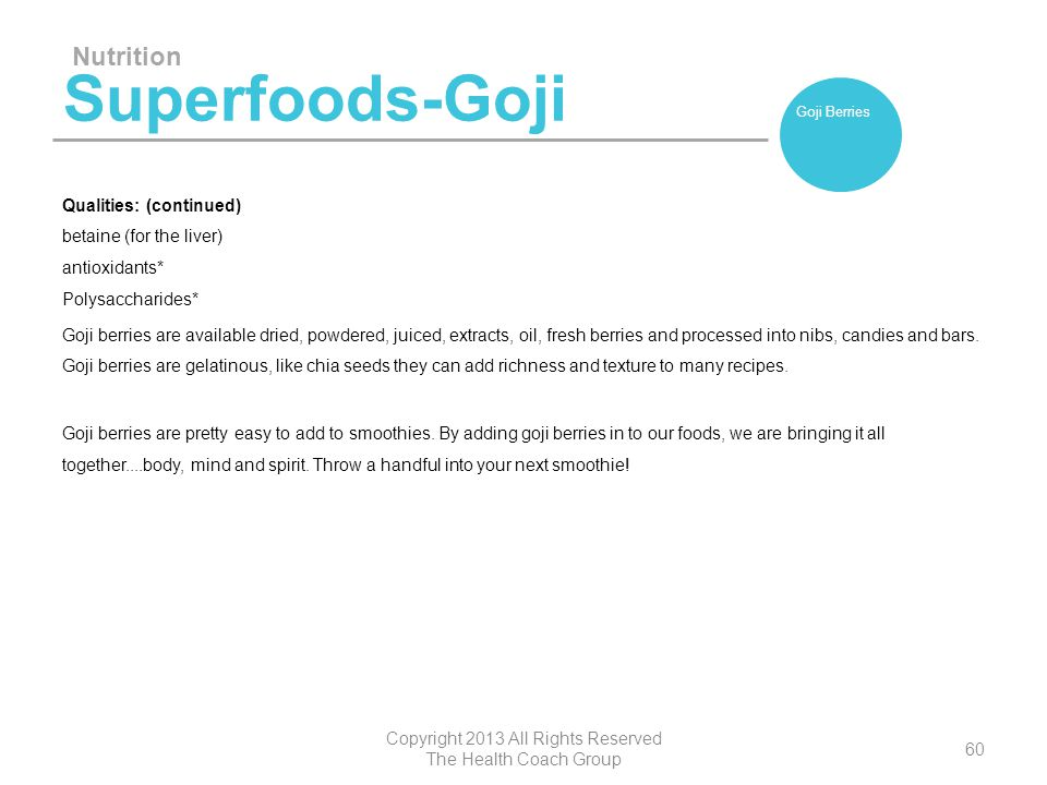 Superfoods-Goji Qualities: (continued) betaine (for the liver) antioxidants* Polysaccharides* Goji berries are available dried, powdered, juiced, extr