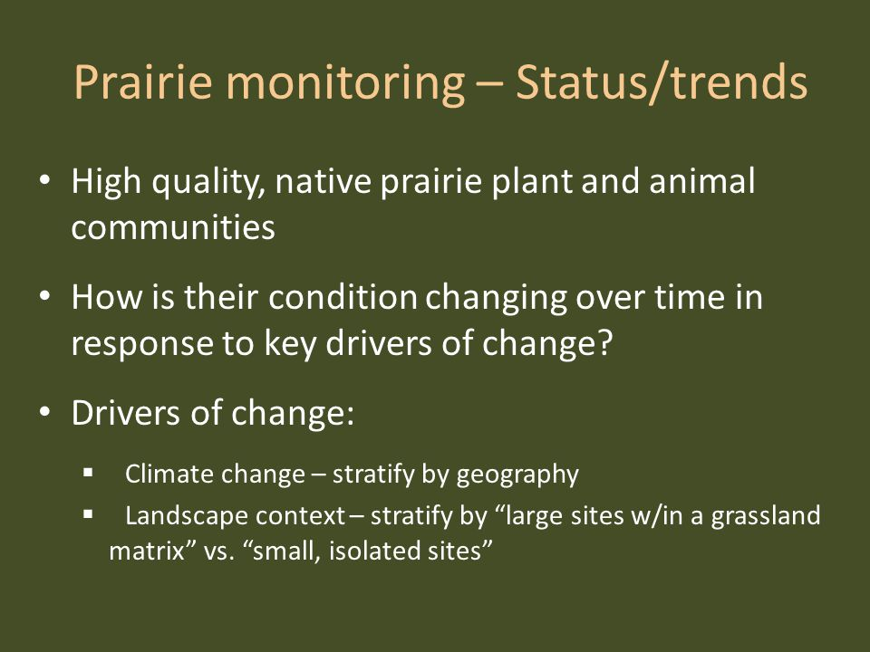 Prairie monitoring – Status/trends High quality, native prairie plant and animal communities How is their condition changing over time in response to key drivers of change.