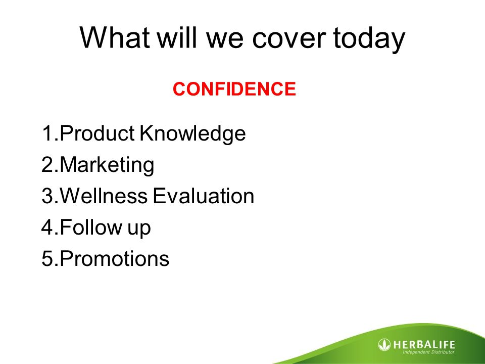What will we cover today 1.Product Knowledge 2.Marketing 3.Wellness Evaluation 4.Follow up 5.Promotions CONFIDENCE