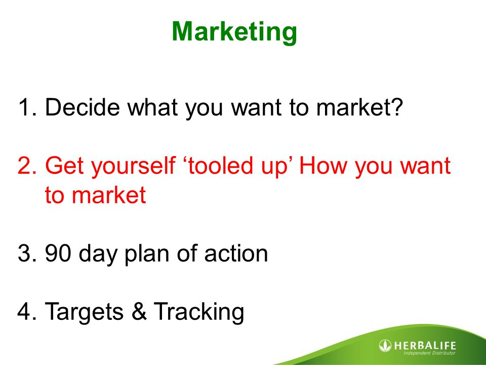Marketing 1.Decide what you want to market? 2.Get yourself 'tooled up' How you want to market 3.90 day plan of action 4.Targets & Tracking