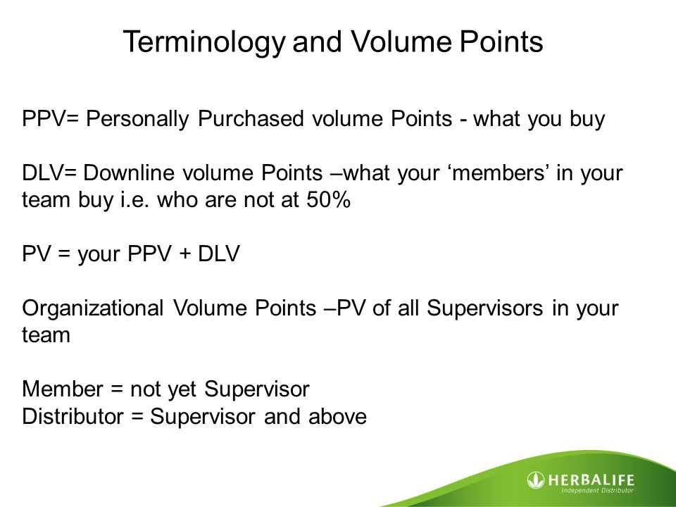Terminology and Volume Points PPV= Personally Purchased volume Points - what you buy DLV= Downline volume Points –what your 'members' in your team buy