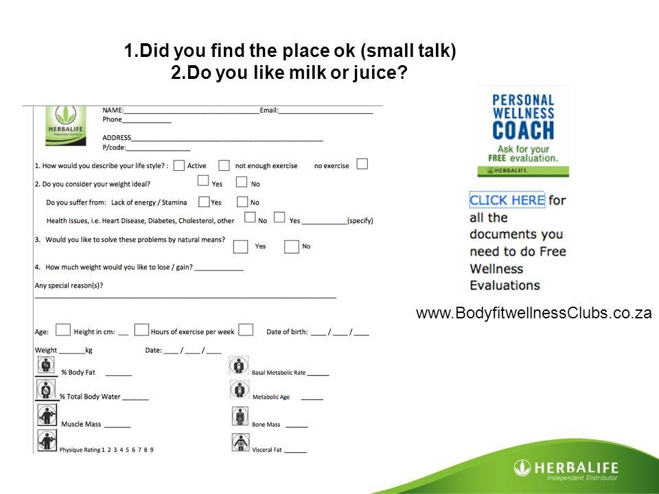 1.Did you find the place ok (small talk) 2.Do you like milk or juice? www.BodyfitwellnessClubs.co.za