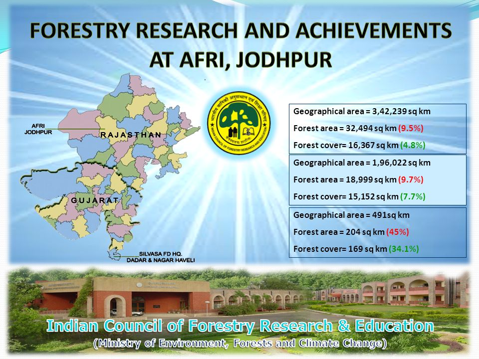 Geographical area = 1,96,022 sq km Forest area = 18,999 sq km (9.7%) Forest cover= 15,152 sq km (7.7%) Geographical area = 3,42,239 sq km Forest area = 32,494 sq km (9.5%) Forest cover= 16,367 sq km (4.8%) Geographical area = 491sq km Forest area = 204 sq km (45%) Forest cover= 169 sq km (34.1%)