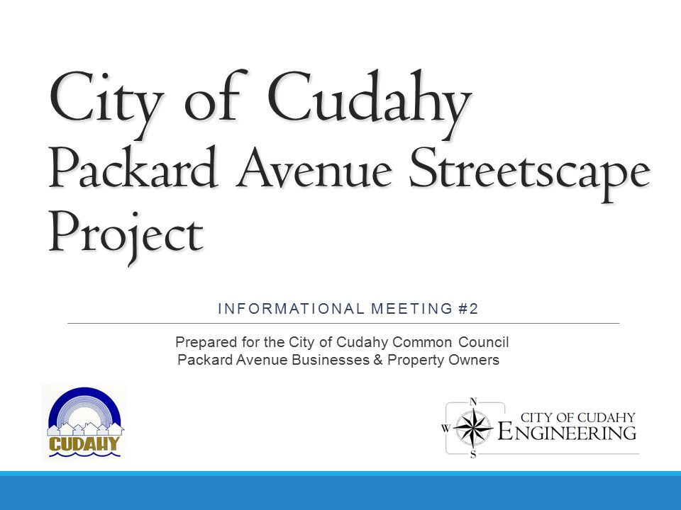 City of Cudahy Packard Avenue Streetscape Project INFORMATIONAL MEETING #2 Prepared for the City of Cudahy Common Council Packard Avenue Businesses &