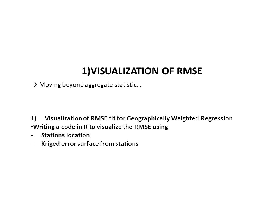 1)Visualization of RMSE fit for Geographically Weighted Regression Writing a code in R to visualize the RMSE using -Stations location -Kriged error surface from stations 1)VISUALIZATION OF RMSE  Moving beyond aggregate statistic…