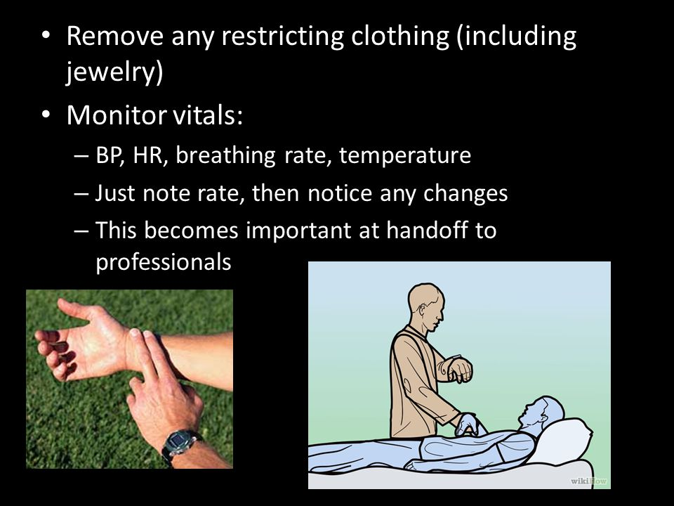 Remove any restricting clothing (including jewelry) Monitor vitals: – BP, HR, breathing rate, temperature – Just note rate, then notice any changes – This becomes important at handoff to professionals