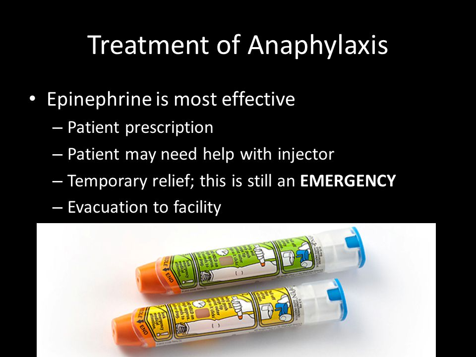 Treatment of Anaphylaxis Epinephrine is most effective – Patient prescription – Patient may need help with injector – Temporary relief; this is still an EMERGENCY – Evacuation to facility