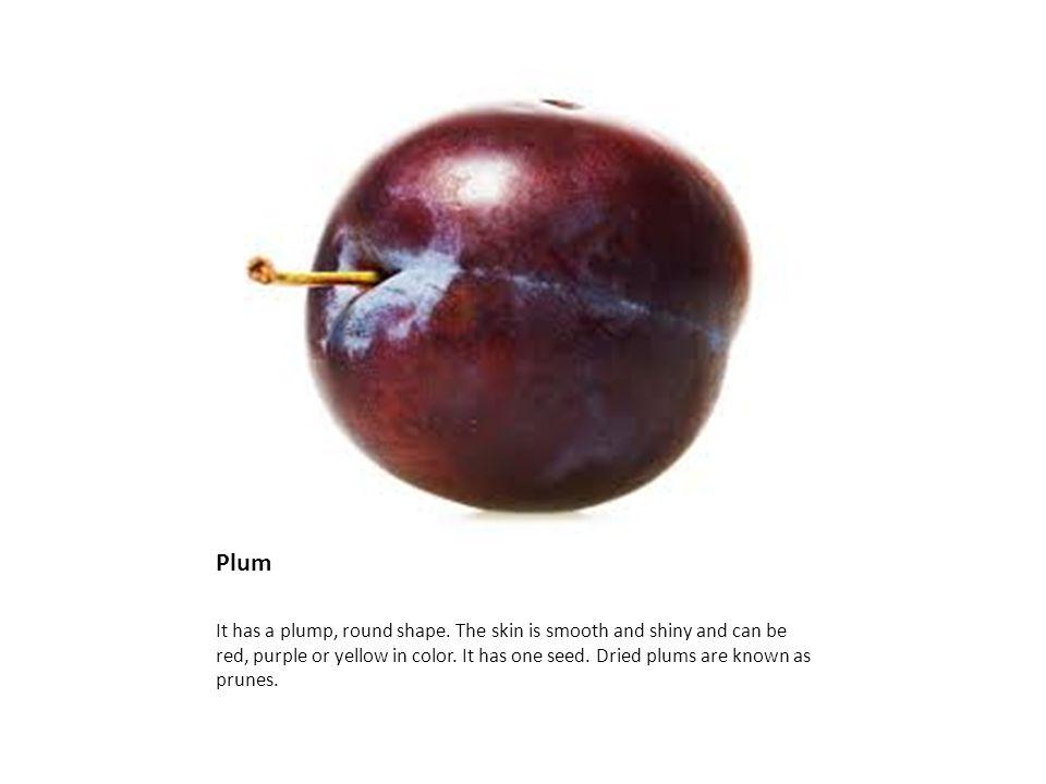 Plum Plum It has a plump, round shape.