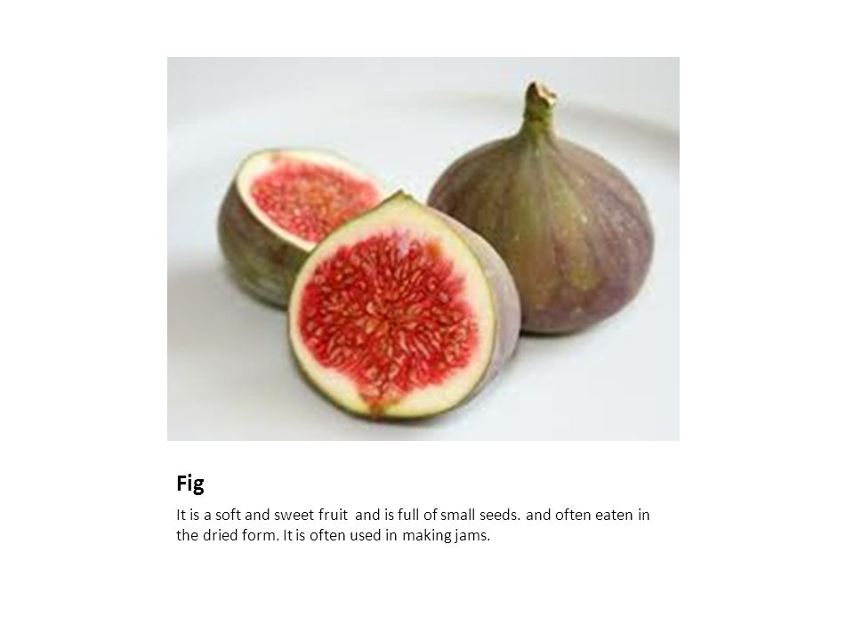 Fig It is a soft and sweet fruit and is full of small seeds.