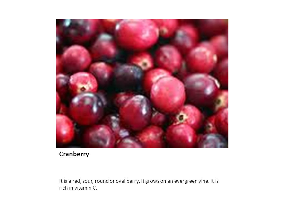 Cranberry It is a red, sour, round or oval berry. It grows on an evergreen vine.