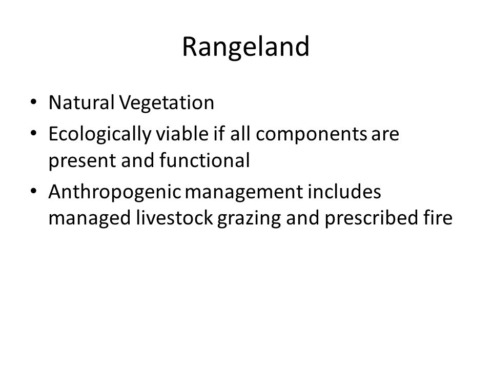 Rangeland Natural Vegetation Ecologically viable if all components are present and functional Anthropogenic management includes managed livestock grazing and prescribed fire
