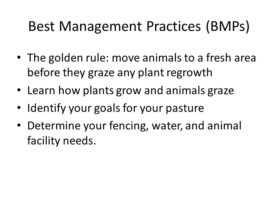 Best Management Practices (BMPs) The golden rule: move animals to a fresh area before they graze any plant regrowth Learn how plants grow and animals graze Identify your goals for your pasture Determine your fencing, water, and animal facility needs.