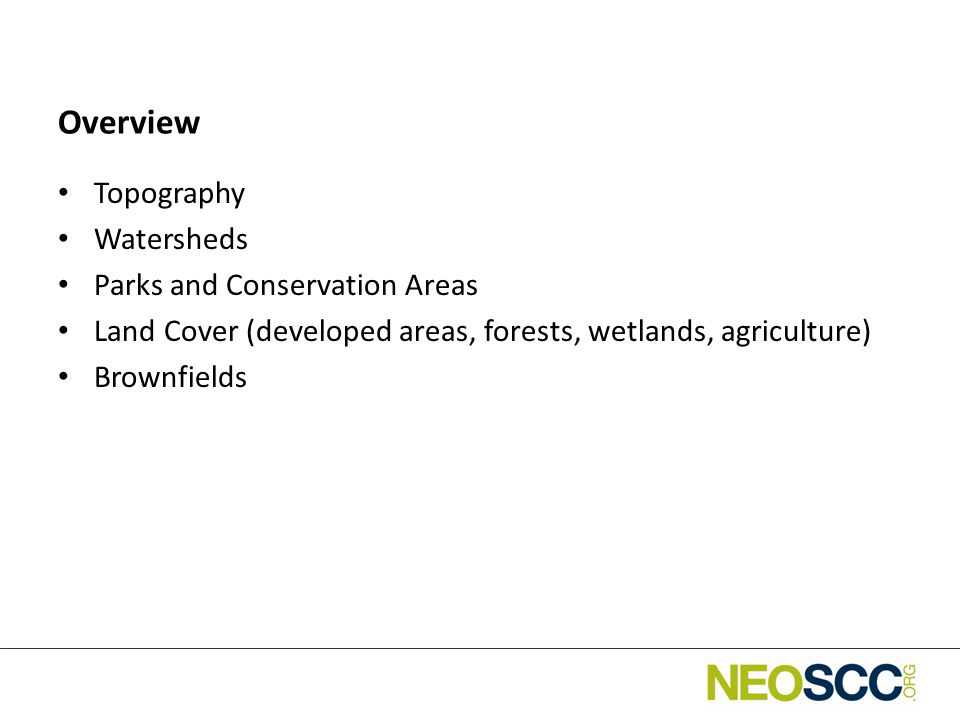 Overview Topography Watersheds Parks and Conservation Areas Land Cover (developed areas, forests, wetlands, agriculture) Brownfields