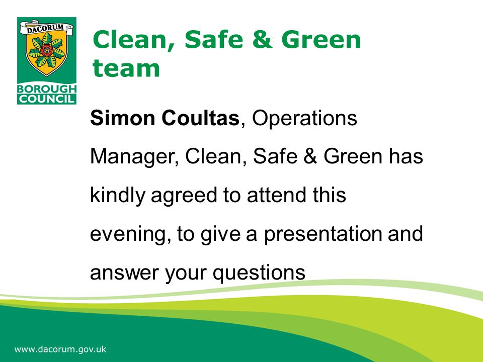 Clean, Safe & Green team Simon Coultas, Operations Manager, Clean, Safe & Green has kindly agreed to attend this evening, to give a presentation and a