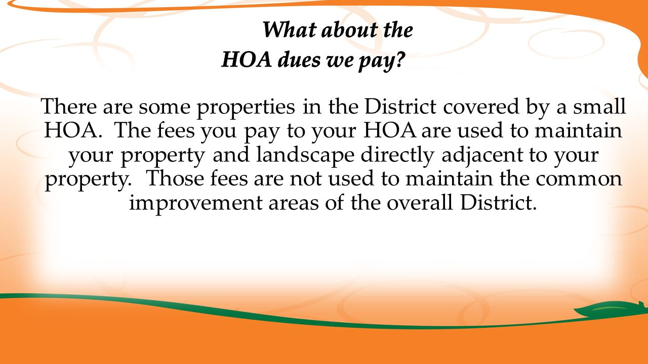 There are some properties in the District covered by a small HOA. The fees you pay to your HOA are used to maintain your property and landscape direct