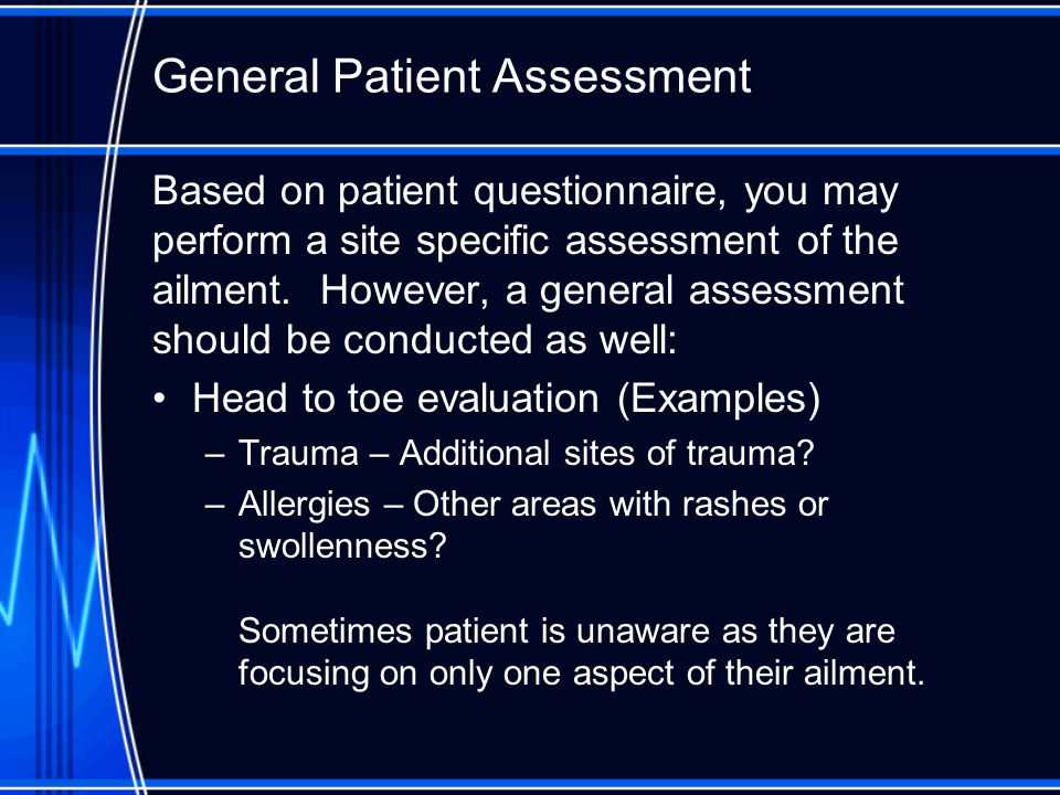General Patient Assessment Based on patient questionnaire, you may perform a site specific assessment of the ailment.